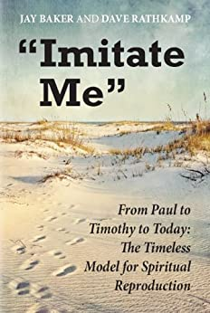 """Imitate Me"": From Paul to Timothy to Today: The Timeless Model for Spiritual Reproduction by [Baker, Jay , Rathkamp, Dave ]"
