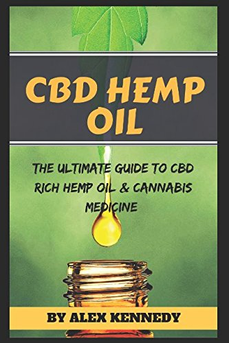CBD Hemp Oil: The Ultimate Guide to CBD Rich Hemp Oil and Cannabis Medicine