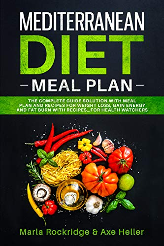 Mediterranean Diet Meal Plan: The Beginners Complete Guide with Meal Prep for Weight Loss Solution, Gain Energy and Fat Burn with Recipes. Cookbook Secrets for Health Watchers. by Marla Rockridge, Axe Heller