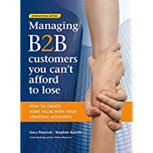 Managing B2B customers you can't afford to lose: How to create joint value with your strategic accounts