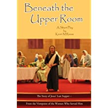 Beneath the Upper Room: A Short Play About Jesus' Last Supper-- from the Viewpoint of the Women Who Served Him