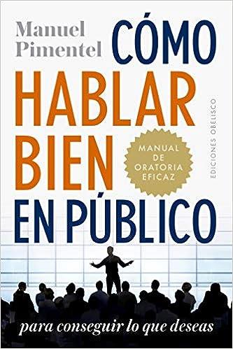 Cómo Hablar Bien En Público Para Conseguir Lo Que Deseas por Manuel Pimentel Siles
