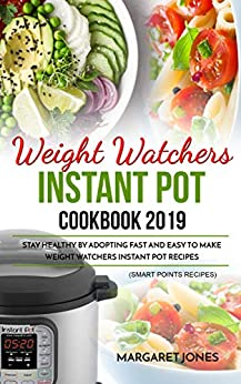Weight Watchers Instant Pot Cookbook 2019: Stay Healthy By Adopting Fast and Easy To Make Weight Watchers Instant Pot Recipes (Smart Points Recipes) by [Jones, Margaret]