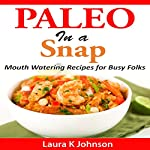 Paleo in a Snap: Mouth Watering Recipes for Busy Folks | Laura K. Johnson