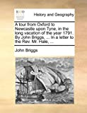 A tour from Oxford to Newcastle upon Tyne, in the long vacation of the year 1791. By John Briggs, ... In a letter to the Rev. Mr. Hale, ...