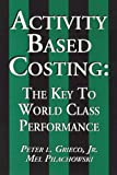 Activity Based Costing : The Key to World Class Performance, Grieco, Peter L., Jr. and Pilachowski, Mel, 0945456158