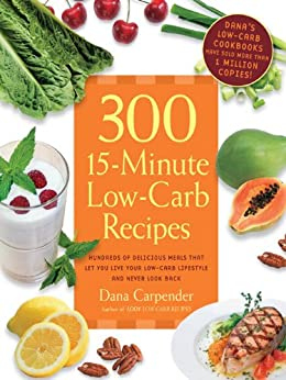300 15-Minute Low-Carb Recipes: Hundreds of Delicious Meals That Let You Live Your Low-Carb Lifestyle and Never Look Back by [Carpender, Dana]