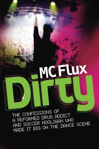 Dirty MC Flux: The Confessions of a Reformed Drug Addict and Soccer Hooligan who made it Big on the Dance Scene ()