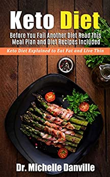 Keto Diet: Before You Fail Another Diet Read This - Meal Plan and Diet Recipes Included: Keto Diet Explained to Eat Fat and Live Thin by [Danville, Dr. Michelle ]