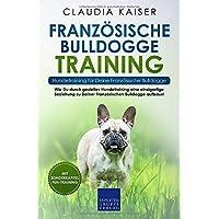 Französische Bulldogge Training – Hundetraining für Deine Französische Bulldogge: Wie Du durch gezieltes Hundetraining eine einzigartige Beziehung zu ... Bulldogge aufbaust (Bulldogge Band, Band 2)