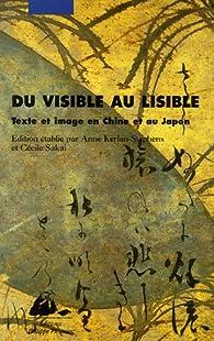 Du visible au lisible : Texte et image en Chine et au Japon par Anne Kerlan