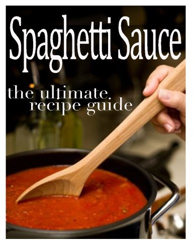Spaghetti Sauce :The Ultimate Recipe Guide - Over 30 Delicious & Best Selling Recipes PDF