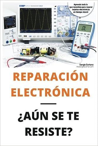 Reparación electrónica ¿Aún se te resiste? - El libro: El libro para todos aquellos técnicos de mantenimiento que quieran aprender a reparar electrónica ...