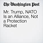 Mr. Trump, NATO Is an Alliance, Not a Protection Racket | Michael McFaul