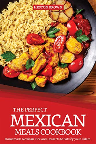 (The Perfect Mexican Meals Cookbook: Homemade Mexican Rice and Desserts to Satisfy your Palate)