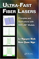 Ultra-Fast Fiber Lasers: Principles and Applications with MATLAB® Models Front Cover