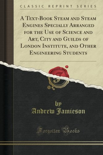 A Text-Book Steam and Steam Engines Specially Arranged for the Use of Science and Art, City and Guilds of London Institute, and Other Engineering Students (Classic Reprint)