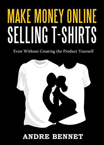 MAKE MONEY ONLINE SELLING T-SHIRTS: Even Without Creating the Product Yourself