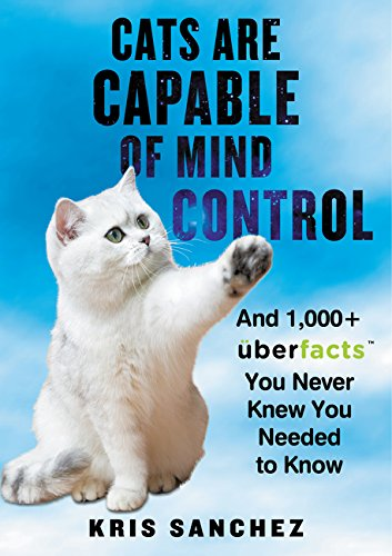 Read Online Cats Are Capable of Mind Control: And 1,000+ UberFacts You Never Knew You Needed to Know pdf epub