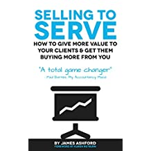 SELLING TO SERVE: How To Give More Value To Your Clients & Get Them Buying More From You