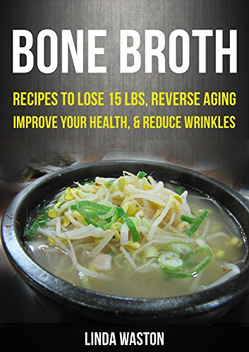 Bone Broth: Bone Broth Diet: Bone Broth Cookbook And Recipes To Lose 15 lbs., Reverse Aging, Improve your Health, And Reduce Wrinkles by linda waston