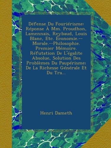 Download Défense Du Fouriérisme: Réponse À Mm. Proudhon, Lamennais, Reybaud, Louis Blanc, Etc. Économie.--Morale.--Philosophie. Premier Mémoire. Réfutation De ... Générale Et Du Tra... (French Edition) pdf epub