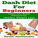 Dash Diet for Beginners: Lower Your Blood Pressure for Healthy Weight Loss Audiobook by Keith Alexander Narrated by Michael Wise