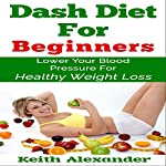 Dash Diet for Beginners: Lower Your Blood Pressure for Healthy Weight Loss | Keith Alexander