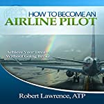 How to Become an Airline Pilot: Achieve Your Dream Without Going Broke | Robert Lawrence