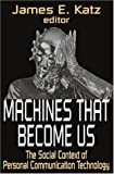 Machines That Become Us : The Social Context of Personal Communication Technology, , 0765801582