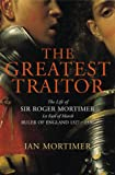 The Greatest Traitor: The Life of Sir Roger Mortimer, Ruler of England: 1327--1330 by Ian Mortimer front cover