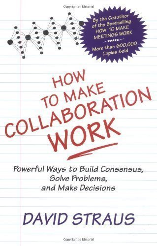How to Make Collaboration Work: Powerful Ways to Build Consensus, Solve Problems, and Make Decisions by Straus, David, Layton, Thomas C. (2002) Paperback