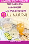 Homemade Beauty Products : Over 50 All Natural Recipes For Face Masks, Facial Cleansers & Face Creams: Natural Organic Skin Care Recipes For Youthful & Radiant Skin (All Natural Series)