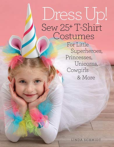 Top 25 Halloween Costumes (Dress Up!: Sew 25+ T-Shirt Costumes for Little Superheroes, Princesses, Unicorns, Cowgirls &)