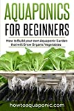 : Aquaponics for Beginners: How to Build your own Aquaponic Garden that will Grow Organic Vegetables