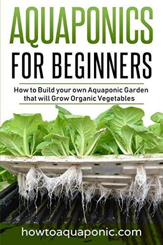 Aquaponics for Beginners: How to Build your own Aquaponic Garden that will Grow Organic Vegetables