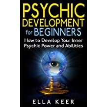 Psychic Development for Beginners: How to Develop Your Inner Psychic Power and Abilities (Psychic Development, Psychic Powers, Psychic Medium)