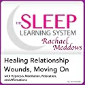 Healing Relationship Wounds, Moving On: Hypnosis, Meditation, Relaxation and Affirmations: The Sleep Learning System Featuring Rachael Meddows Audiobook by Joel Thielke Narrated by Rachael Meddows