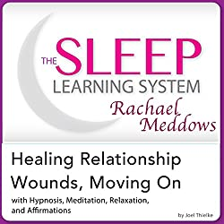 Healing Relationship Wounds, Moving On: Hypnosis, Meditation, Relaxation and Affirmations