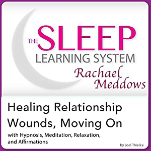 Healing Relationship Wounds, Moving On: Hypnosis, Meditation, Relaxation and Affirmations Audiobook