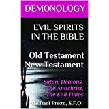 DEMONOLOGY EVIL SPIRITS IN THE BIBLE Old Testament New Testament: Satan, Demons, The Antichrist, The End Times (The Demonology Series Book 9)