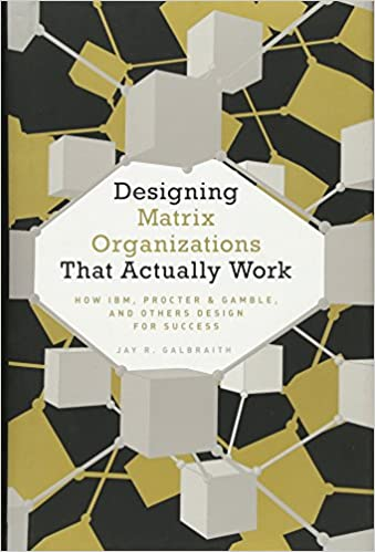 Designing Matrix Organizations That Actually Work How Ibm Procter Gamble And Others Design For Success Jossey Bass Business Management Galbraith Jay R 9780470316313 Amazon Com Books