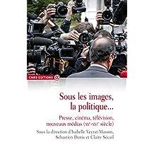 Sous les images, la politique...presse, cinema, television, nouveaux medias (xxe-xxie s)