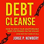 Debt Cleanse: How to Settle Your Unaffordable Debts for Pennies on the Dollar (and Not Pay Some at All) | Jorge Newbery