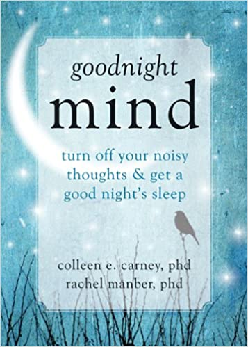Goodnight Mind: Turn Off Your Noisy Thoughts and Get a Good Night's Sleep:  Colleen E. Carney PhD, Rachel Manber PhD: 9781608826186: Amazon.com: Books