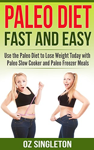 Paleo Diet: Fast and Easy: Use the Paleo Diet to Lose Weight Today with Paleo Slow Cooker and Paleo Freezer Meals