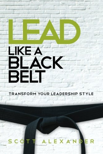 Lead Like a Black Belt: Transform Your Leadership Style