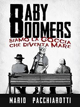 Baby Boomers: Siamo la goccia che diventa mare (Italian Edition) by [Pacchiarotti, Mario]
