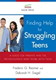 Finding Help for Struggling Teens : A Guide for Parents and the Professionals Who Work with Them, Reamer, Frederic G. and Siegel, Deborah H., 0871013738