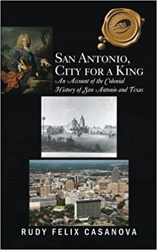 Book San Antonio, City for a King: An Account of the Colonial History of San Antonio and Texas by Rudy Felix Casanova (2013-10-04)